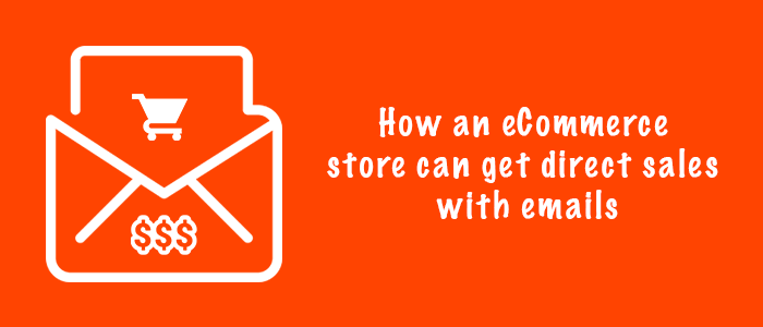 How E-Commerce Stores Can Get Direct Sales With Emails