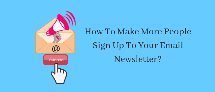 How To Make More People Sign Up To Your Email Newsletter_