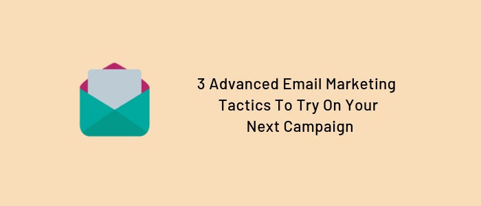3 Advanced Email Marketing Tactics To Try On Your Next Campaign